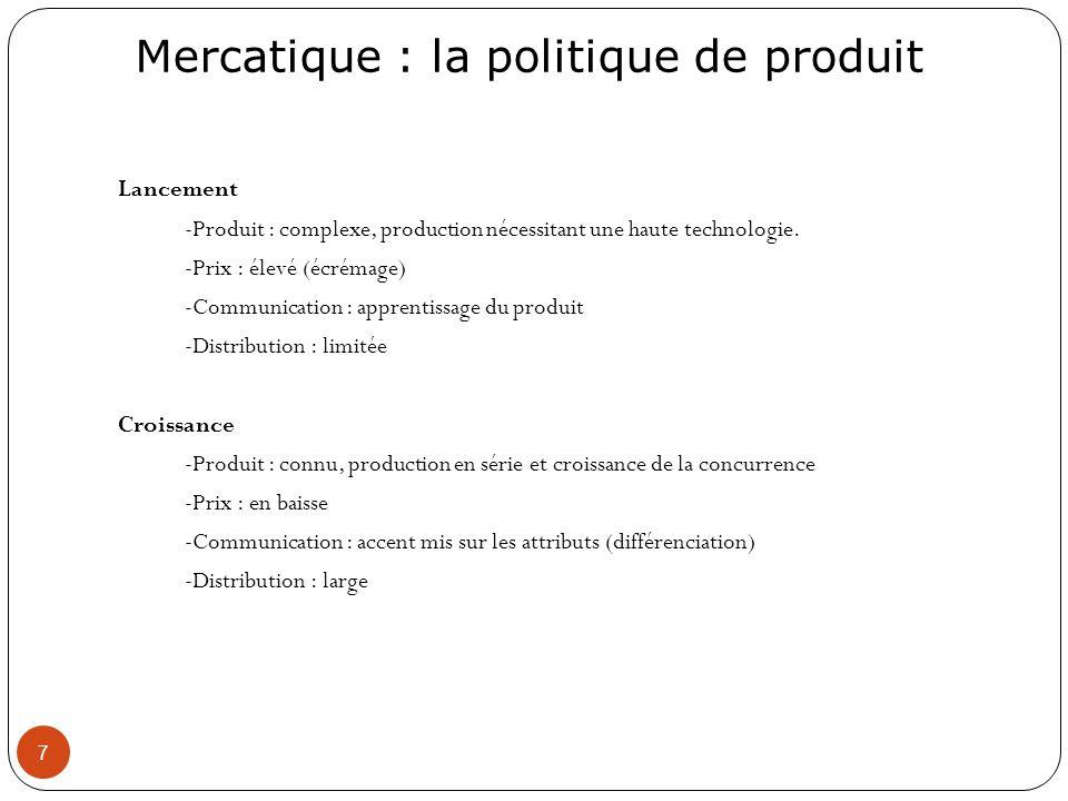 Mercatique : la politique de produit 7 Lancement -Produit : complexe, production nécessitant une haute technologie. -Prix : élevé (écrémage) -Communic