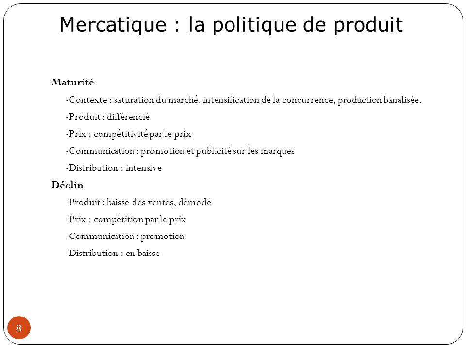 Mercatique : la politique de produit 8 Maturité -Contexte : saturation du marché, intensification de la concurrence, production banalisée. -Produit :