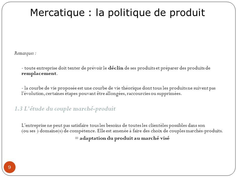 Mercatique : la politique de produit 9 Remarques : - toute entreprise doit tenter de prévoir le déclin de ses produits et préparer des produits de rem