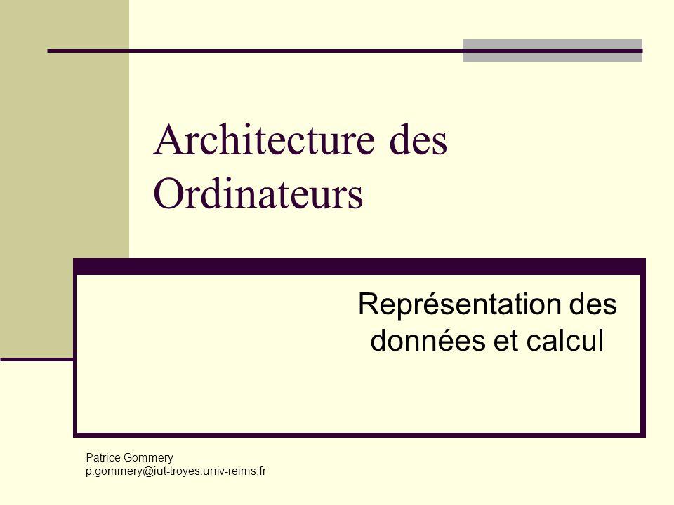 Architecture des Ordinateurs Représentation des données et calcul Patrice Gommery p.gommery@iut-troyes.univ-reims.fr