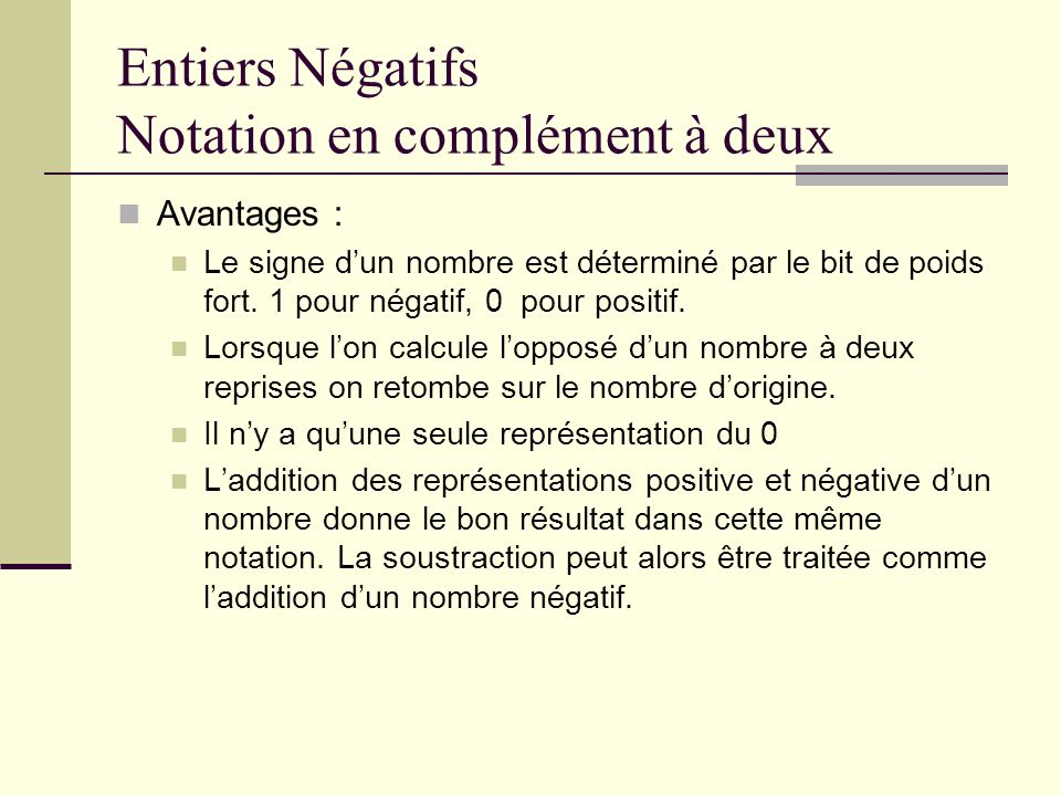 Entiers Négatifs Notation en complément à deux Avantages : Le signe dun nombre est déterminé par le bit de poids fort. 1 pour négatif, 0 pour positif.