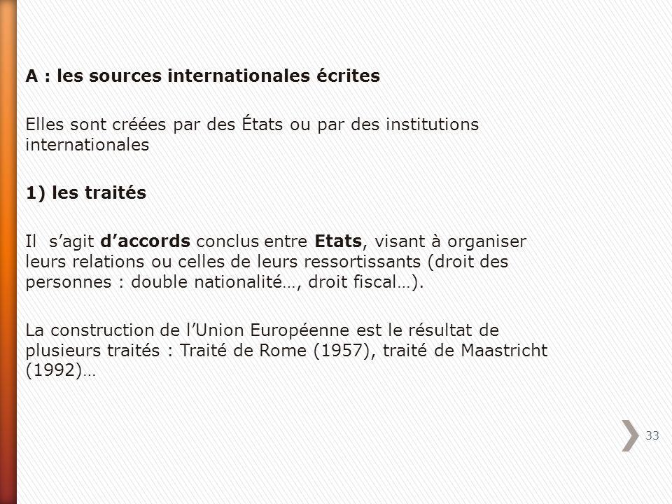 A : les sources internationales écrites Elles sont créées par des États ou par des institutions internationales 1) les traités Il sagit daccords conclus entre Etats, visant à organiser leurs relations ou celles de leurs ressortissants (droit des personnes : double nationalité…, droit fiscal…).