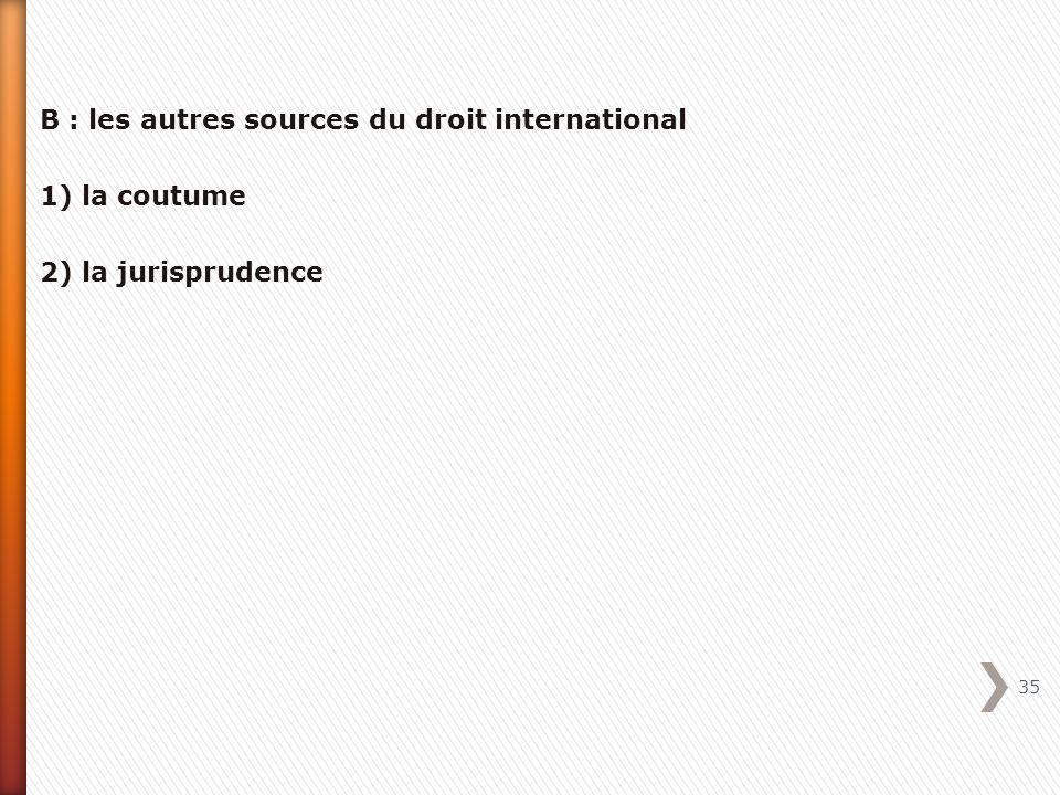 B : les autres sources du droit international 1) la coutume 2) la jurisprudence 35
