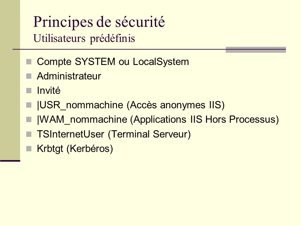 Principes de sécurité Utilisateurs prédéfinis Compte SYSTEM ou LocalSystem Administrateur Invité |USR_nommachine (Accès anonymes IIS) |WAM_nommachine