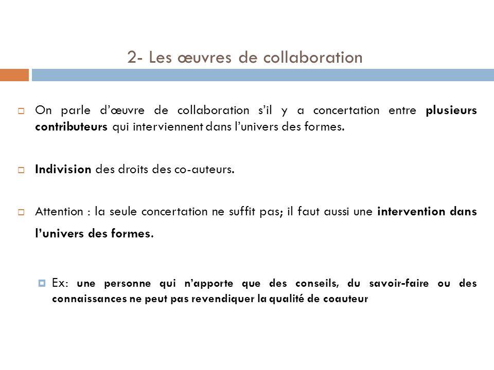 2- Les œuvres de collaboration On parle dœuvre de collaboration sil y a concertation entre plusieurs contributeurs qui interviennent dans lunivers des