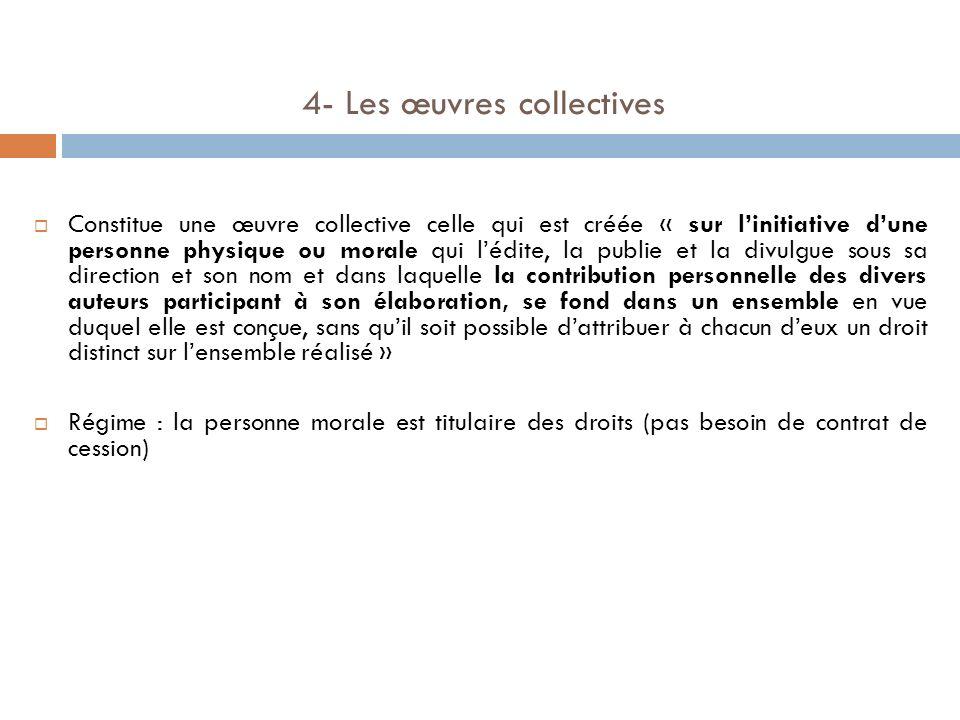 4- Les œuvres collectives Constitue une œuvre collective celle qui est créée « sur linitiative dune personne physique ou morale qui lédite, la publie