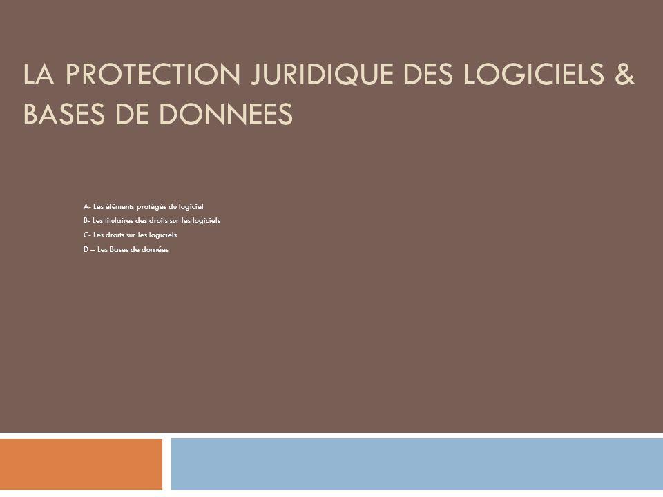 LA PROTECTION JURIDIQUE DES LOGICIELS & BASES DE DONNEES A- Les éléments protégés du logiciel B- Les titulaires des droits sur les logiciels C- Les dr