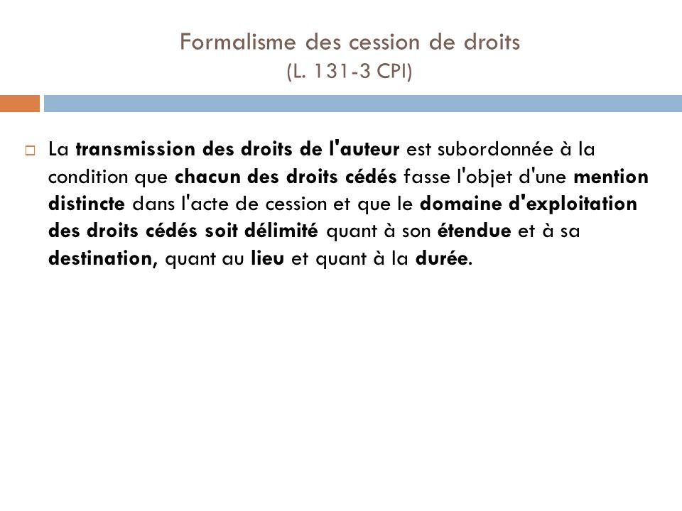 Formalisme des cession de droits (L. 131-3 CPI) La transmission des droits de l'auteur est subordonnée à la condition que chacun des droits cédés fass