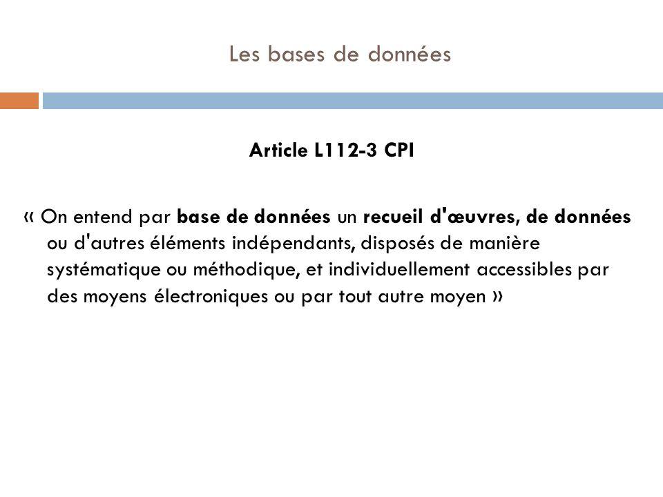 Les bases de données Article L112-3 CPI « On entend par base de données un recueil d'œuvres, de données ou d'autres éléments indépendants, disposés de