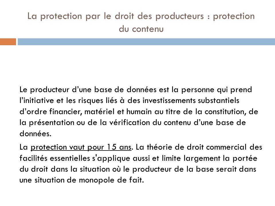 La protection par le droit des producteurs : protection du contenu Le producteur dune base de données est la personne qui prend linitiative et les ris