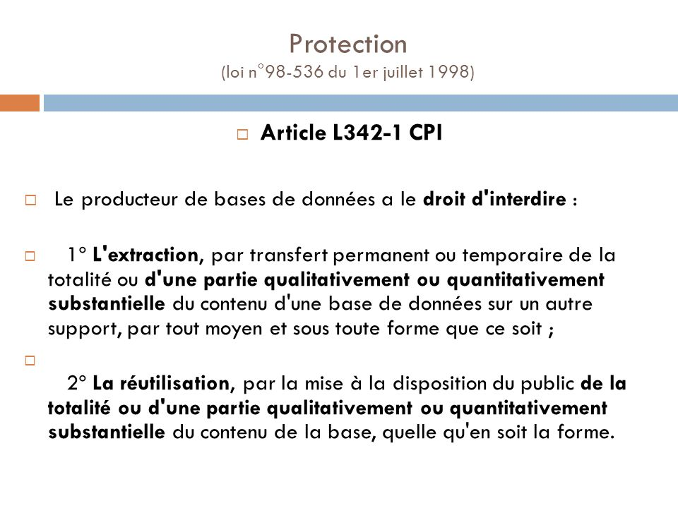Protection (loi n°98-536 du 1er juillet 1998) Article L342-1 CPI Le producteur de bases de données a le droit d'interdire : 1º L'extraction, par trans