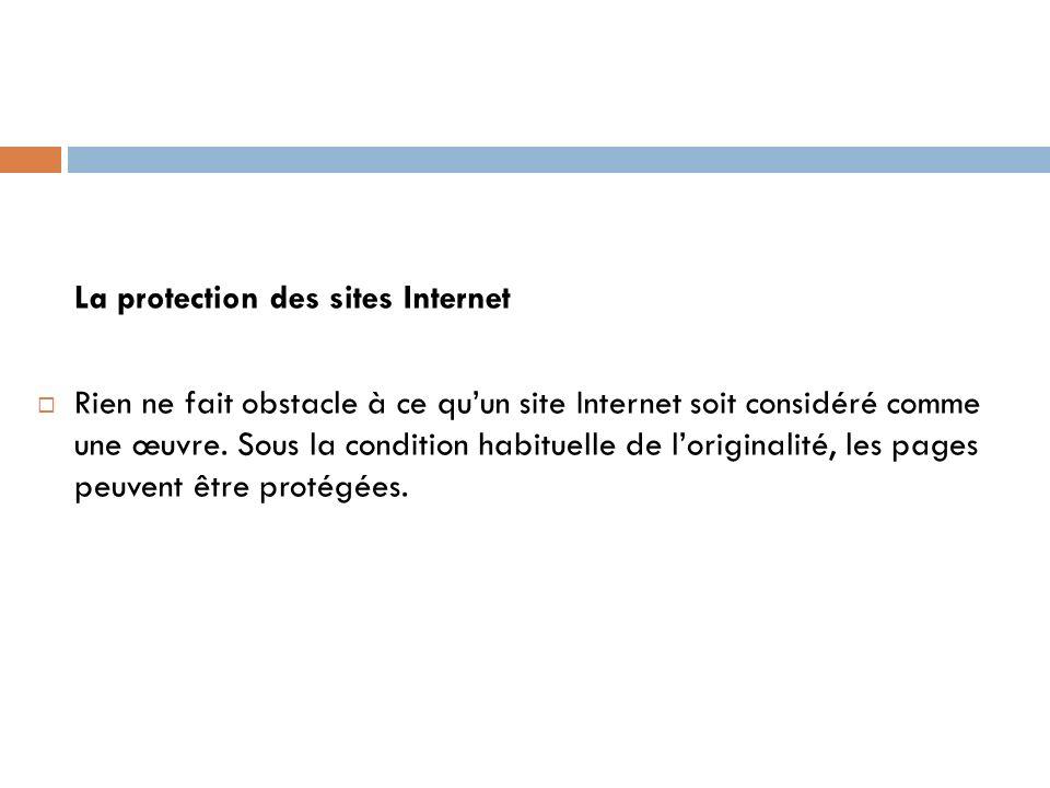 La protection des sites Internet Rien ne fait obstacle à ce quun site Internet soit considéré comme une œuvre. Sous la condition habituelle de lorigin