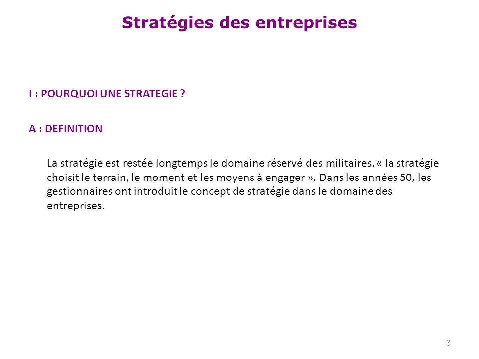 Stratégies des entreprises I : POURQUOI UNE STRATEGIE ? A : DEFINITION La stratégie est restée longtemps le domaine réservé des militaires. « la strat