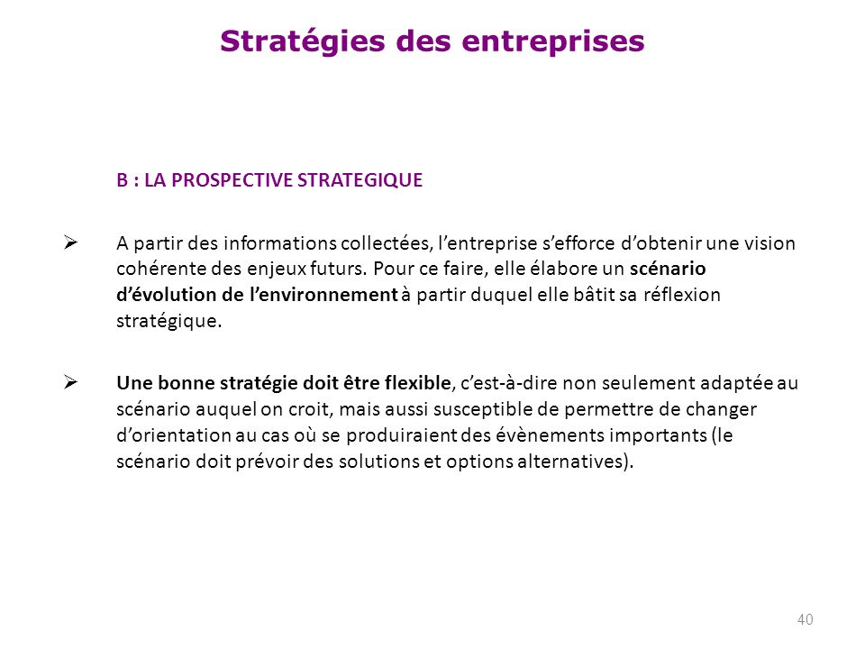 Stratégies des entreprises B : LA PROSPECTIVE STRATEGIQUE A partir des informations collectées, lentreprise sefforce dobtenir une vision cohérente des