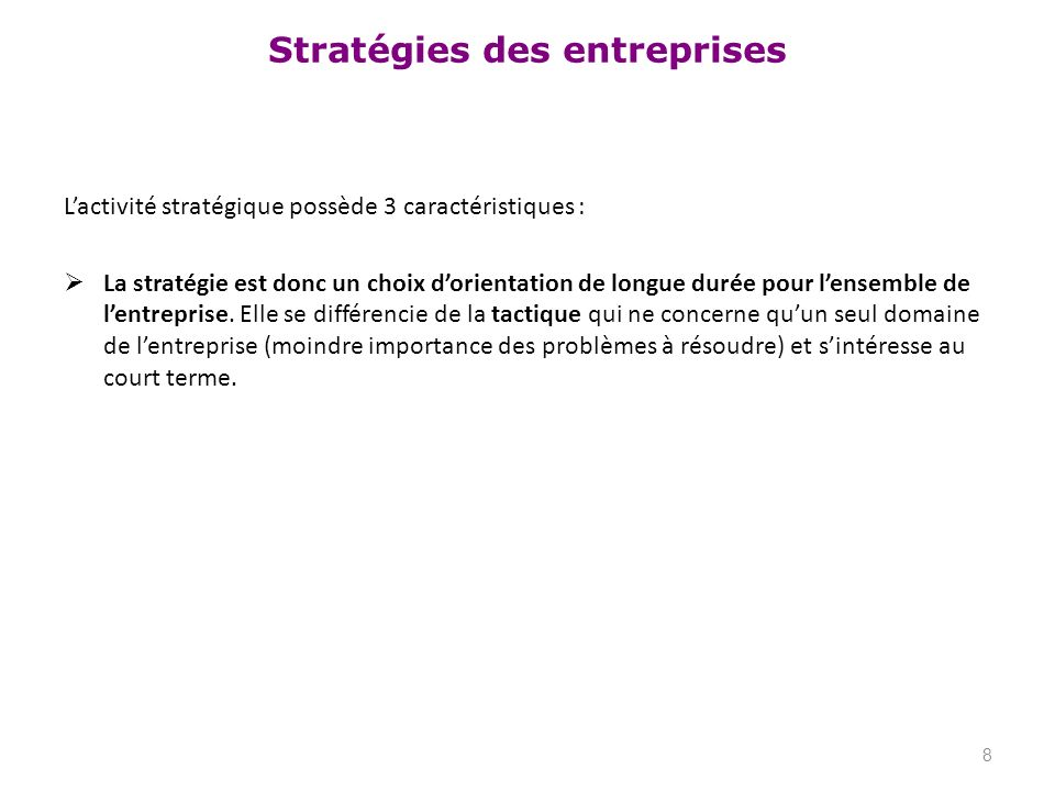 Stratégies des entreprises Lactivité stratégique possède 3 caractéristiques : La stratégie est donc un choix dorientation de longue durée pour lensemb