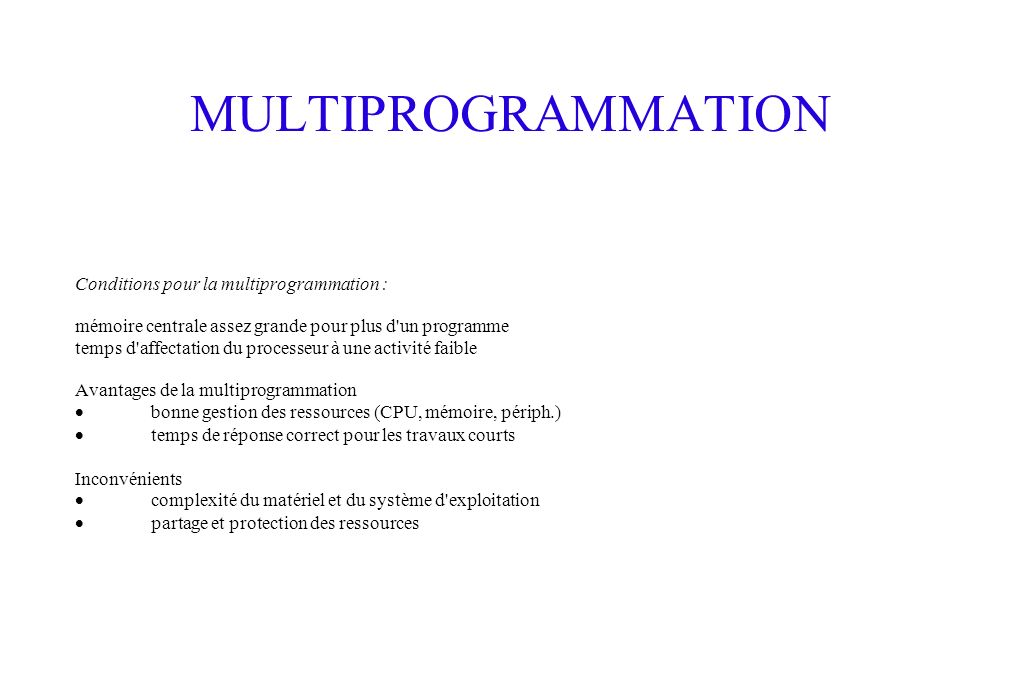 MULTIPROGRAMMATION Conditions pour la multiprogrammation : mémoire centrale assez grande pour plus d'un programme temps d'affectation du processeur à