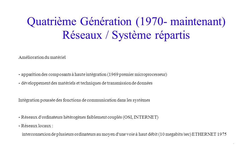 Quatrième Génération (1970- maintenant) Réseaux / Système répartis Amélioration du matériel - apparition des composants à haute intégration (1969 premier microprocesseur) - développement des matériels et techniques de transmission de données Intégration poussée des fonctions de communication dans les systèmes - Réseaux d ordinateurs hétérogènes faiblement couplés (OSI, INTERNET) - Réseaux locaux : interconnexion de plusieurs ordinateurs au moyen d une voie à haut débit (10 megabits/sec) ETHERNET 1975.