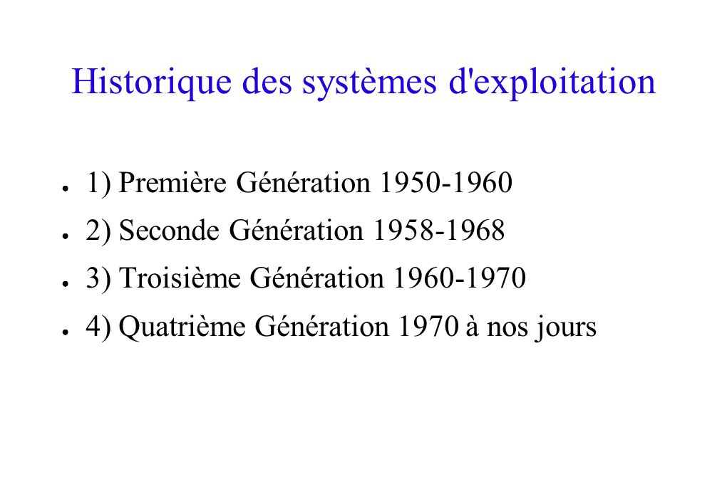 Historique des systèmes d'exploitation 1) Première Génération 1950-1960 2) Seconde Génération 1958-1968 3) Troisième Génération 1960-1970 4) Quatrième