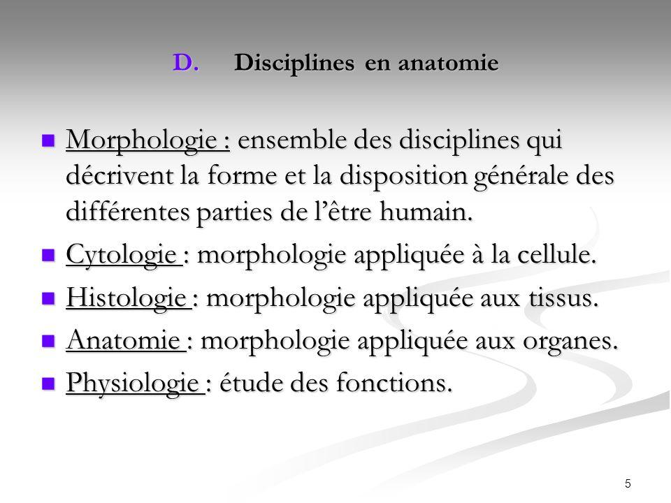 5 D.Disciplines en anatomie Morphologie : ensemble des disciplines qui décrivent la forme et la disposition générale des différentes parties de lêtre