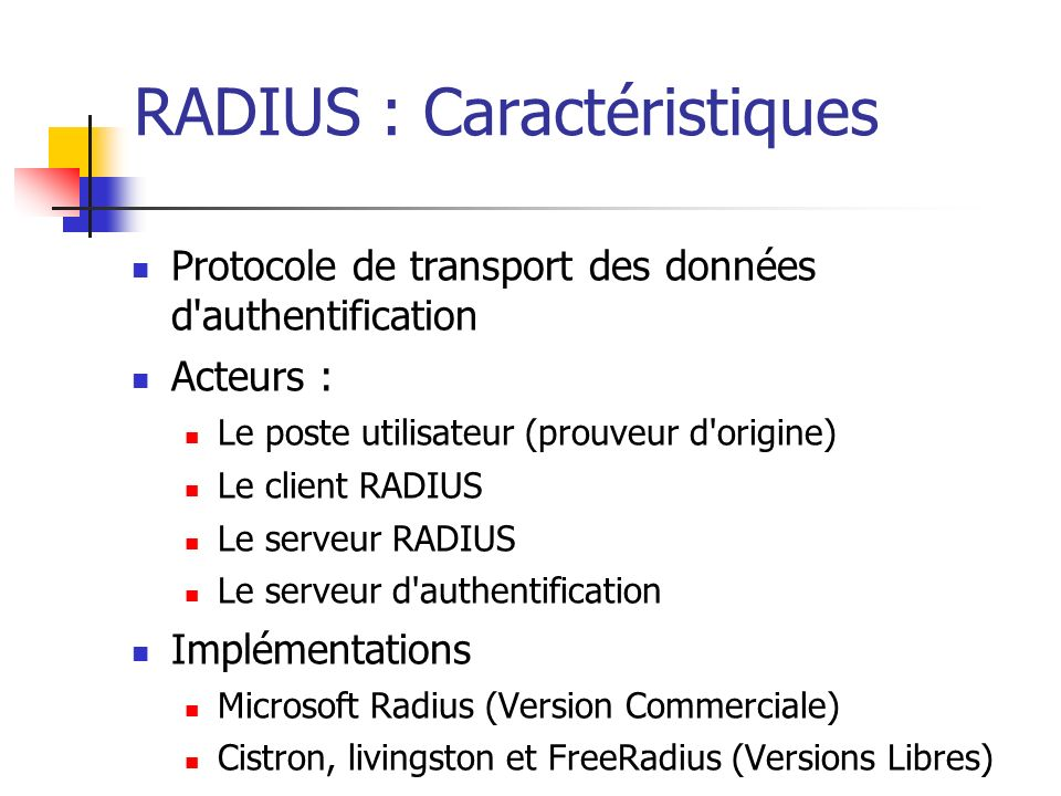 RADIUS : Caractéristiques Protocole de transport des données d authentification Acteurs : Le poste utilisateur (prouveur d origine) Le client RADIUS Le serveur RADIUS Le serveur d authentification Implémentations Microsoft Radius (Version Commerciale) Cistron, livingston et FreeRadius (Versions Libres)