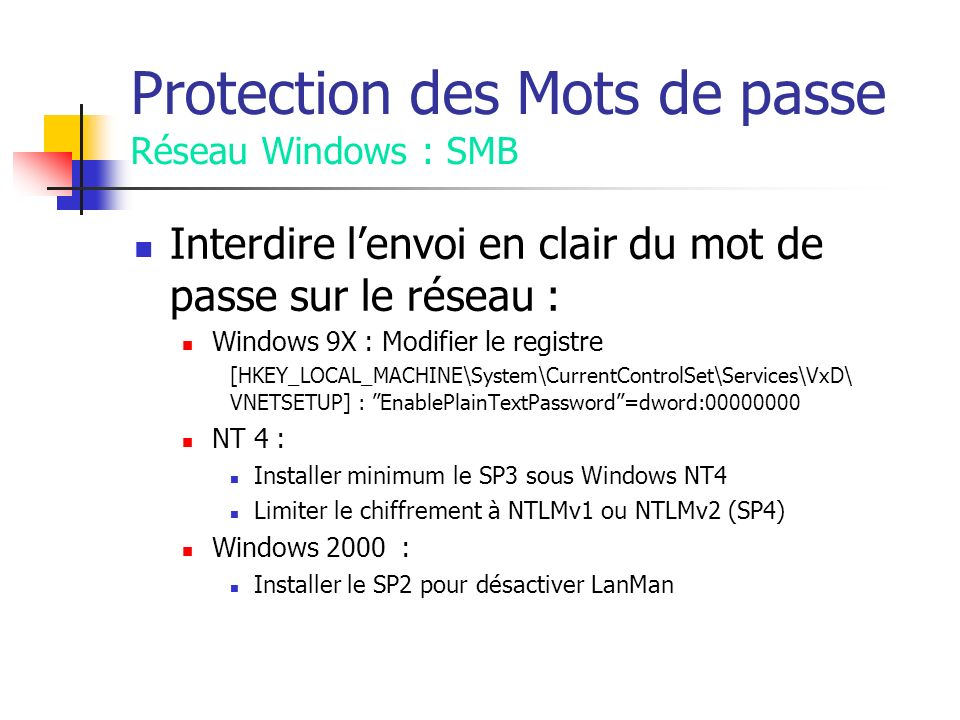 Protection des Mots de passe Réseau Windows : SMB Interdire lenvoi en clair du mot de passe sur le réseau : Windows 9X : Modifier le registre [HKEY_LOCAL_MACHINE\System\CurrentControlSet\Services\VxD\ VNETSETUP] : EnablePlainTextPassword=dword: NT 4 : Installer minimum le SP3 sous Windows NT4 Limiter le chiffrement à NTLMv1 ou NTLMv2 (SP4) Windows 2000 : Installer le SP2 pour désactiver LanMan