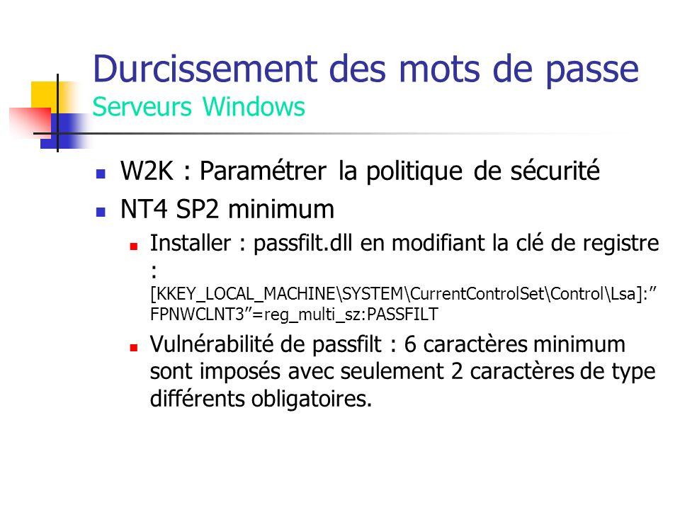 Durcissement des mots de passe Serveurs Windows W2K : Paramétrer la politique de sécurité NT4 SP2 minimum Installer : passfilt.dll en modifiant la clé de registre : [KKEY_LOCAL_MACHINE\SYSTEM\CurrentControlSet\Control\Lsa]: FPNWCLNT3=reg_multi_sz:PASSFILT Vulnérabilité de passfilt : 6 caractères minimum sont imposés avec seulement 2 caractères de type différents obligatoires.