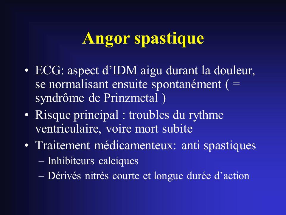 Angor spastique ECG: aspect dIDM aigu durant la douleur, se normalisant ensuite spontanément ( = syndrôme de Prinzmetal ) Risque principal : troubles