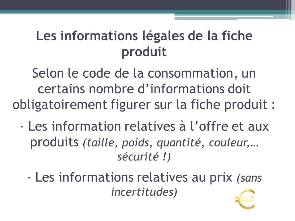 Les informations légales de la fiche produit Selon le code de la consommation, un certains nombre dinformations doit obligatoirement figurer sur la fi
