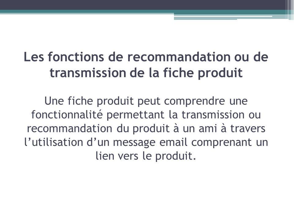 Les fonctions de recommandation ou de transmission de la fiche produit Une fiche produit peut comprendre une fonctionnalité permettant la transmission