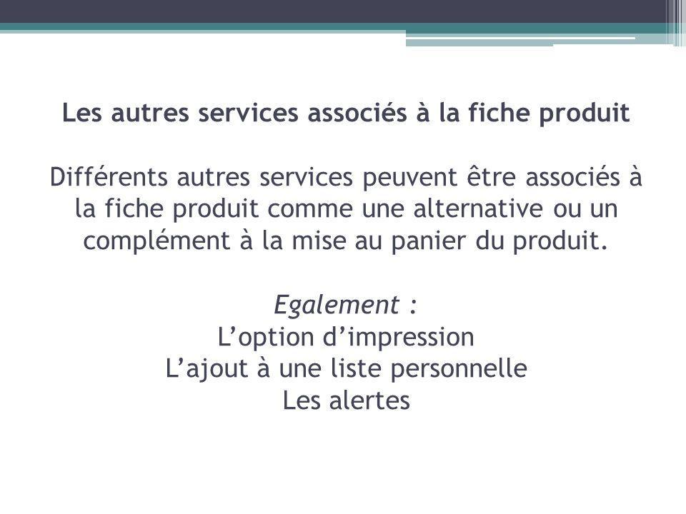 Les autres services associés à la fiche produit Différents autres services peuvent être associés à la fiche produit comme une alternative ou un complé