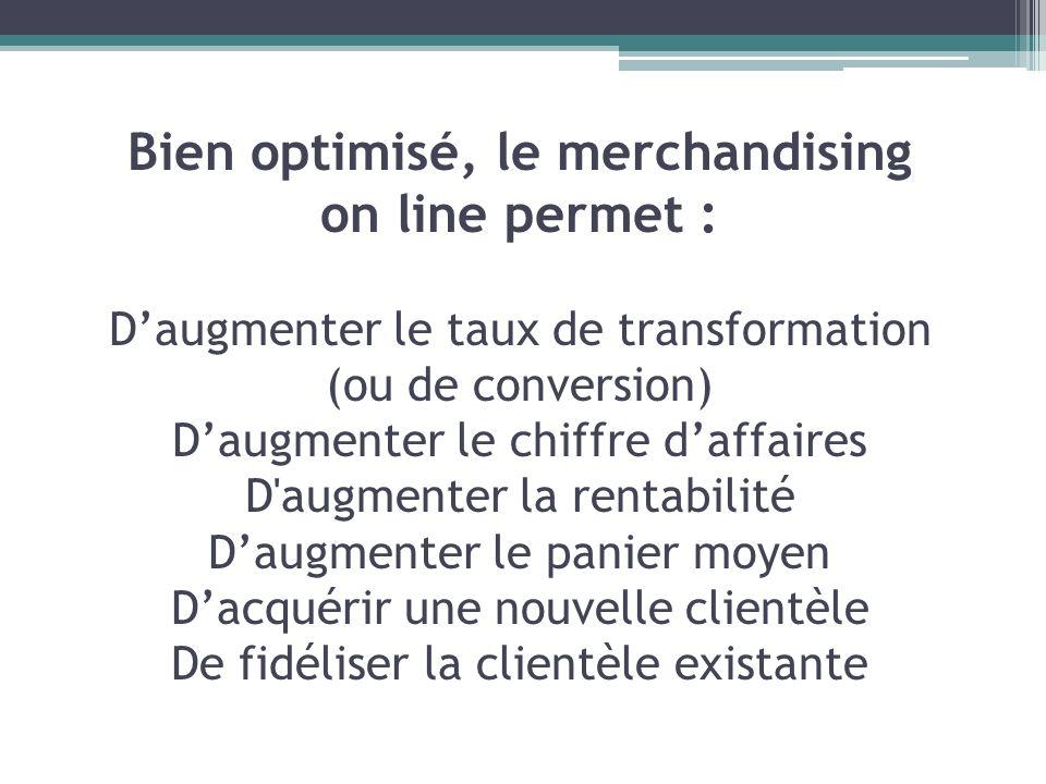 Bien optimisé, le merchandising on line permet : Daugmenter le taux de transformation (ou de conversion) Daugmenter le chiffre daffaires D'augmenter l