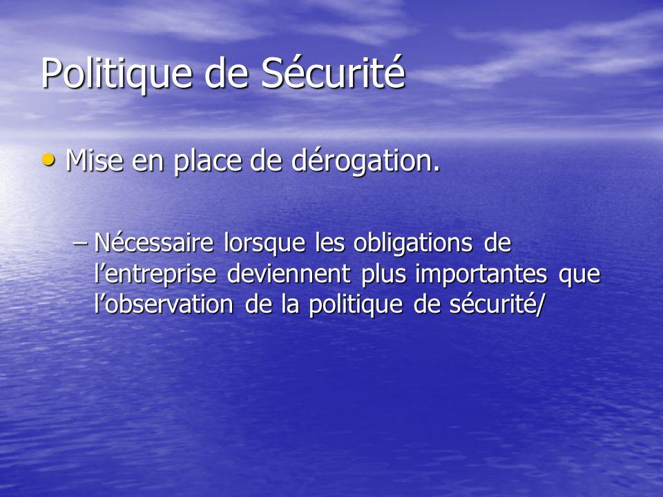 Politique de Sécurité Mise en place de dérogation. Mise en place de dérogation. –Nécessaire lorsque les obligations de lentreprise deviennent plus imp