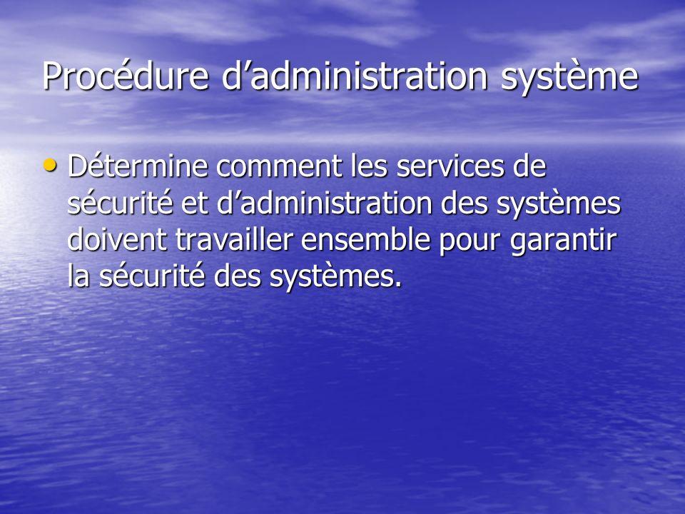 Procédure dadministration système Détermine comment les services de sécurité et dadministration des systèmes doivent travailler ensemble pour garantir