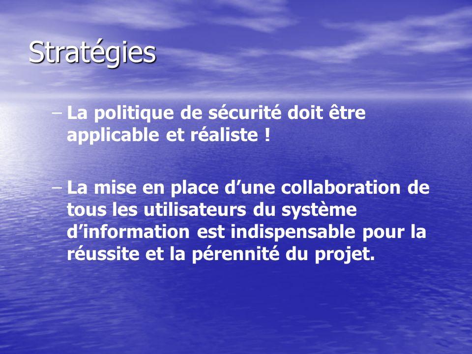 Stratégies – –La politique de sécurité doit être applicable et réaliste ! – –La mise en place dune collaboration de tous les utilisateurs du système d