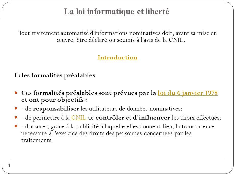 La loi informatique et liberté 1 Tout traitement automatisé d informations nominatives doit, avant sa mise en œuvre, être déclaré ou soumis à l avis de la CNIL.