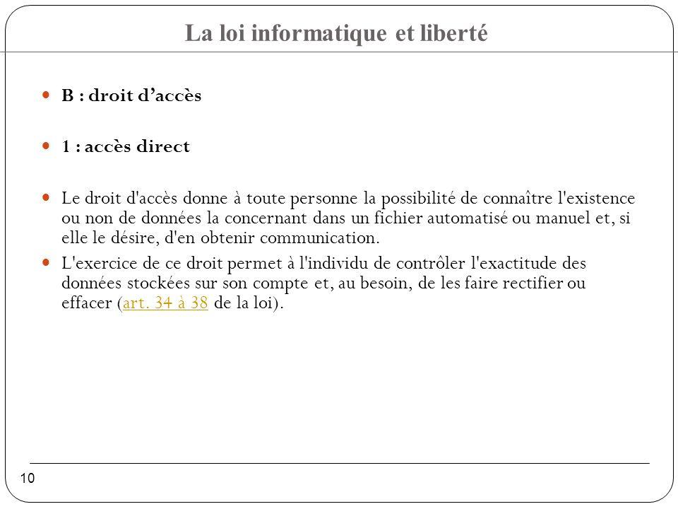 La loi informatique et liberté 10 B : droit daccès 1 : accès direct Le droit d accès donne à toute personne la possibilité de connaître l existence ou non de données la concernant dans un fichier automatisé ou manuel et, si elle le désire, d en obtenir communication.