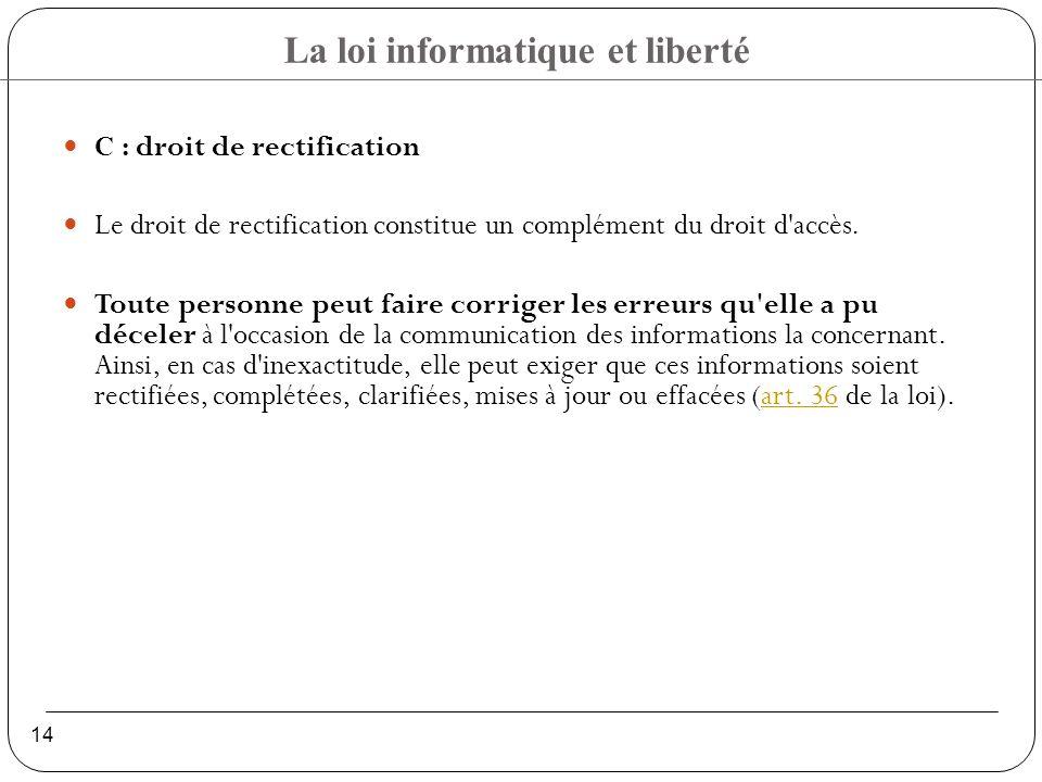 La loi informatique et liberté 14 C : droit de rectification Le droit de rectification constitue un complément du droit d accès.