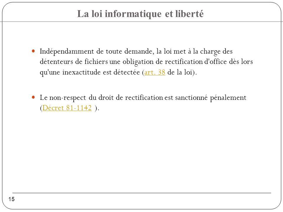 La loi informatique et liberté 15 Indépendamment de toute demande, la loi met à la charge des détenteurs de fichiers une obligation de rectification d office dès lors qu une inexactitude est détectée (art.