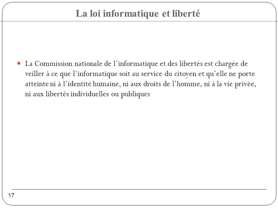La loi informatique et liberté 17 La Commission nationale de linformatique et des libertés est chargée de veiller à ce que linformatique soit au service du citoyen et quelle ne porte atteinte ni à lidentité humaine, ni aux droits de lhomme, ni à la vie privée, ni aux libertés individuelles ou publiques