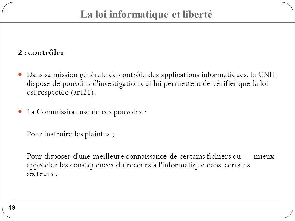 La loi informatique et liberté 19 2 : contrôler Dans sa mission générale de contrôle des applications informatiques, la CNIL dispose de pouvoirs d investigation qui lui permettent de vérifier que la loi est respectée (art21).