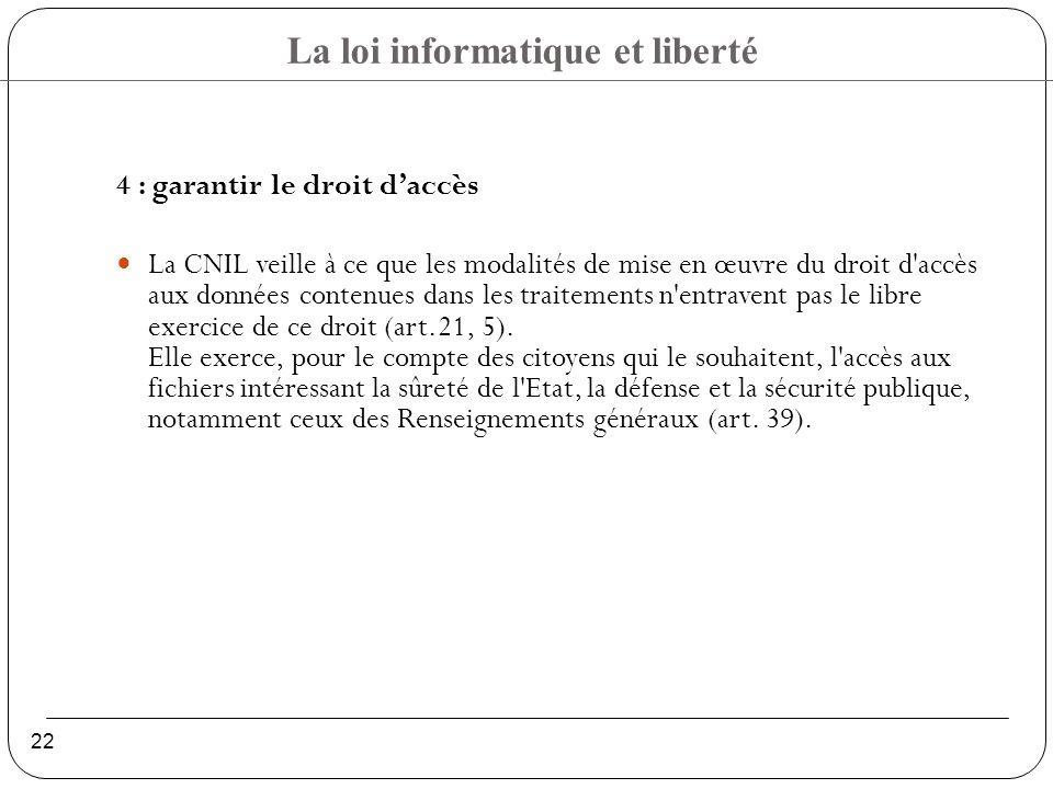La loi informatique et liberté 22 4 : garantir le droit daccès La CNIL veille à ce que les modalités de mise en œuvre du droit d accès aux données contenues dans les traitements n entravent pas le libre exercice de ce droit (art.21, 5).