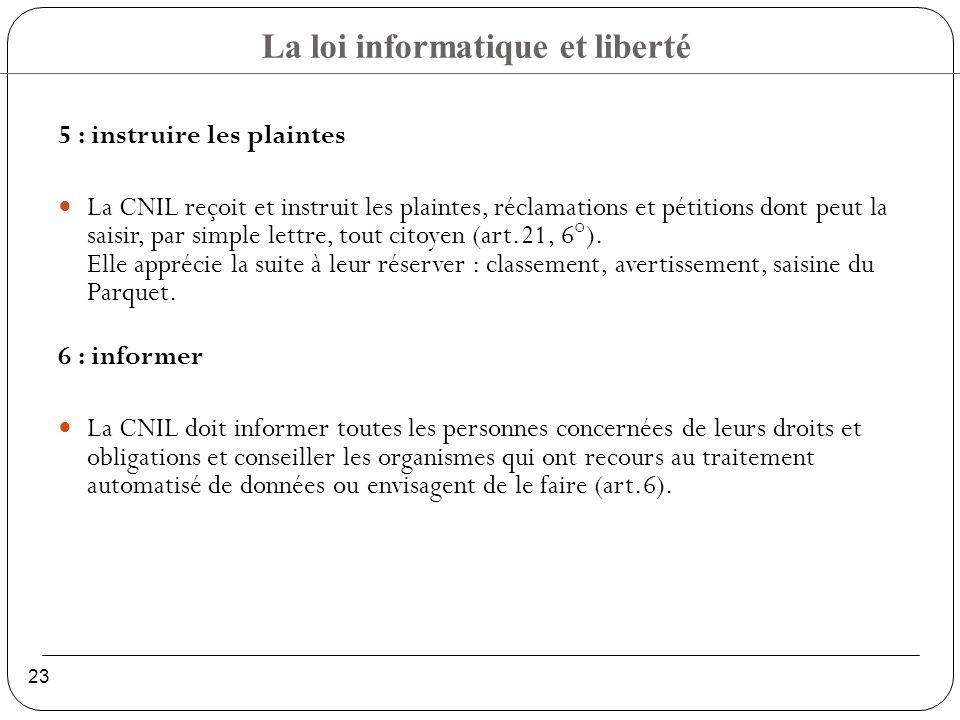 La loi informatique et liberté 23 5 : instruire les plaintes La CNIL reçoit et instruit les plaintes, réclamations et pétitions dont peut la saisir, par simple lettre, tout citoyen (art.21, 6°).