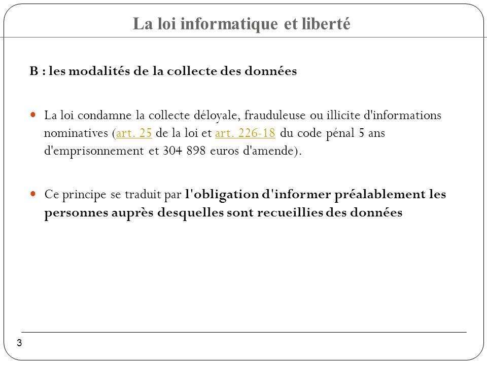 La loi informatique et liberté 3 B : les modalités de la collecte des données La loi condamne la collecte déloyale, frauduleuse ou illicite d informations nominatives (art.