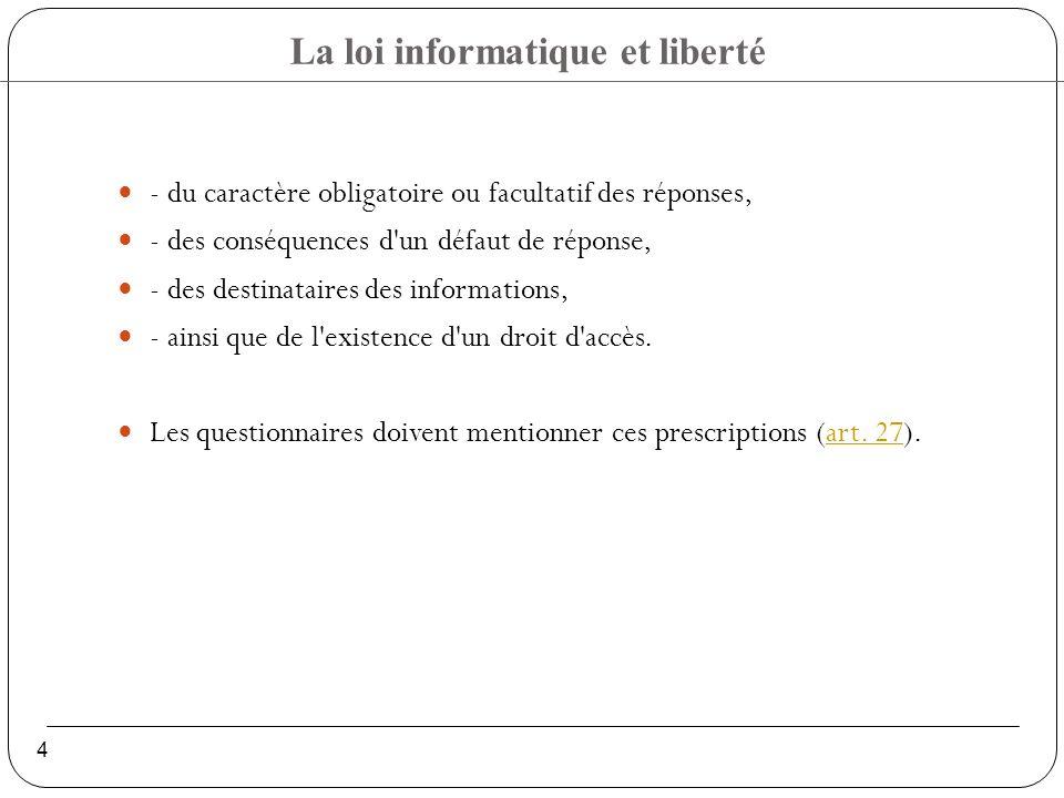 La loi informatique et liberté 4 - du caractère obligatoire ou facultatif des réponses, - des conséquences d un défaut de réponse, - des destinataires des informations, - ainsi que de l existence d un droit d accès.