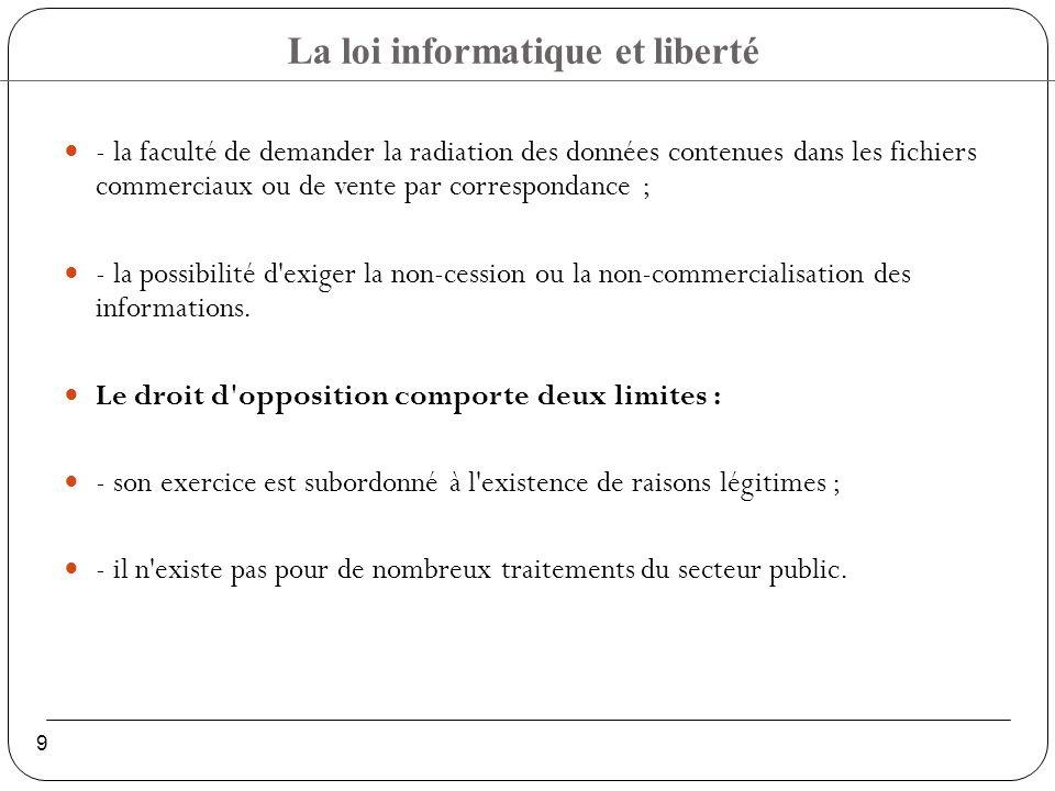 La loi informatique et liberté 9 - la faculté de demander la radiation des données contenues dans les fichiers commerciaux ou de vente par correspondance ; - la possibilité d exiger la non-cession ou la non-commercialisation des informations.