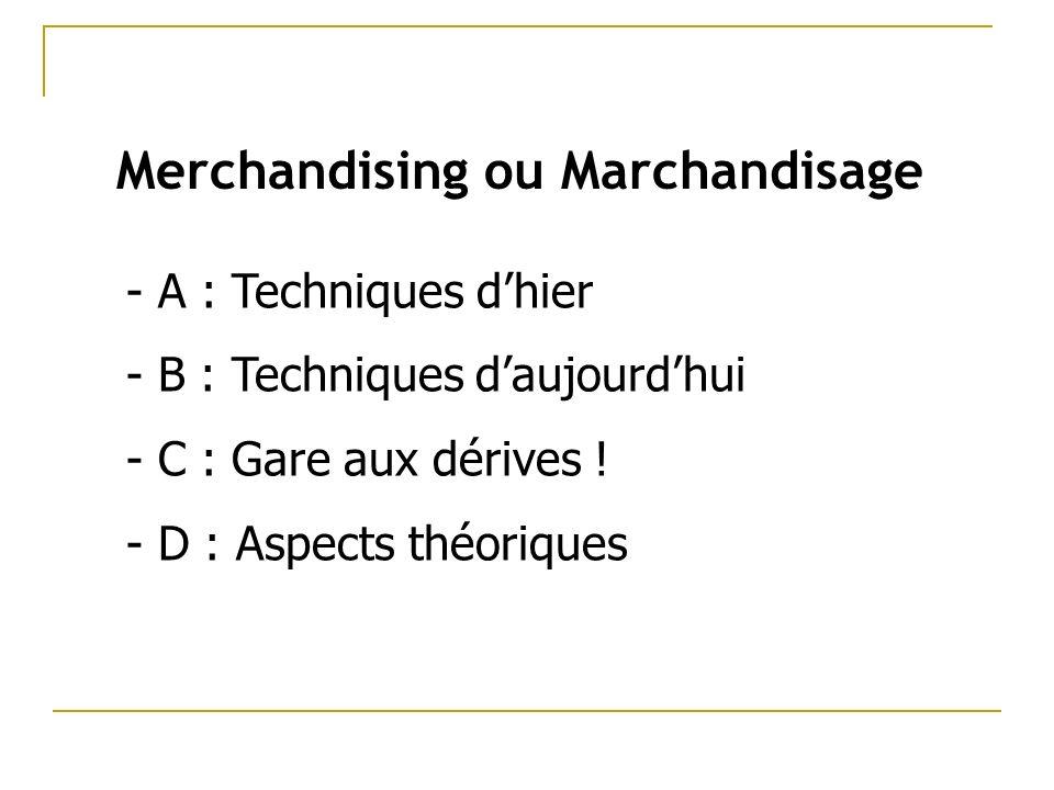 Merchandising ou Marchandisage - A : Techniques dhier - B : Techniques daujourdhui - C : Gare aux dérives .