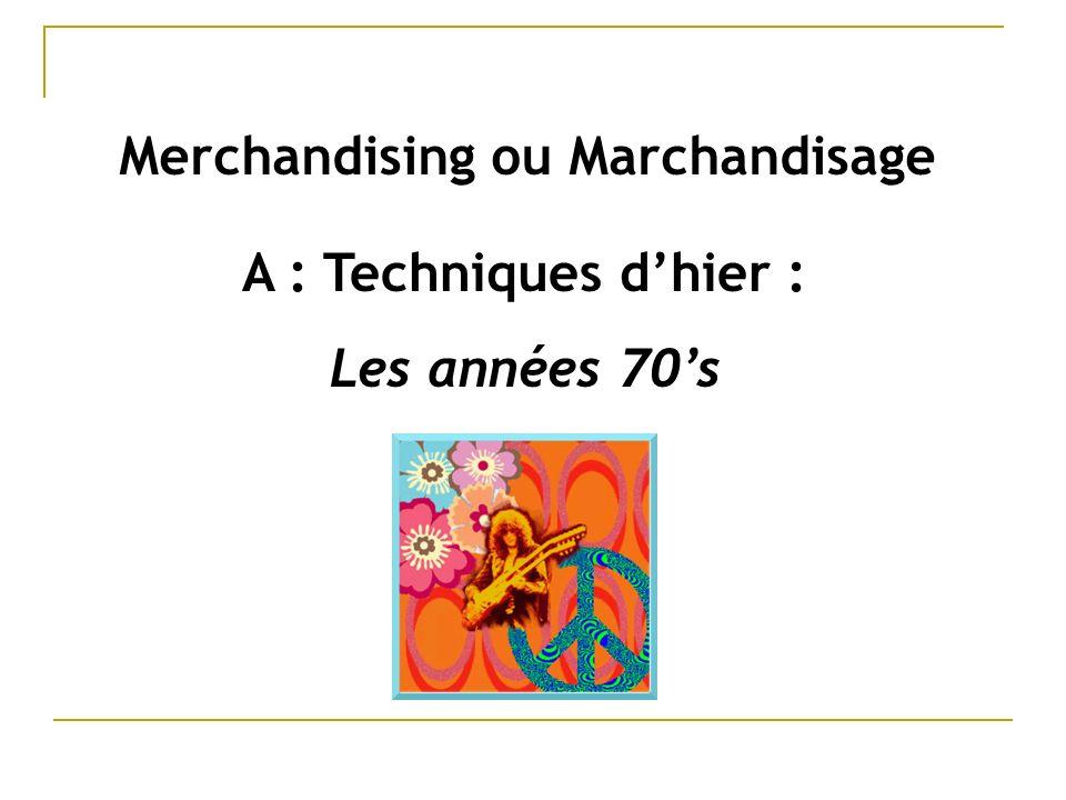 A : Techniques dhier : Les années 70s Merchandising ou Marchandisage