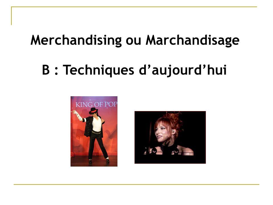 B : Techniques daujourdhui Merchandising ou Marchandisage