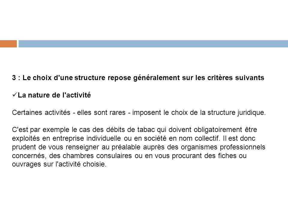 3 : Le choix d une structure repose généralement sur les critères suivants La nature de l activité Certaines activités - elles sont rares - imposent le choix de la structure juridique.