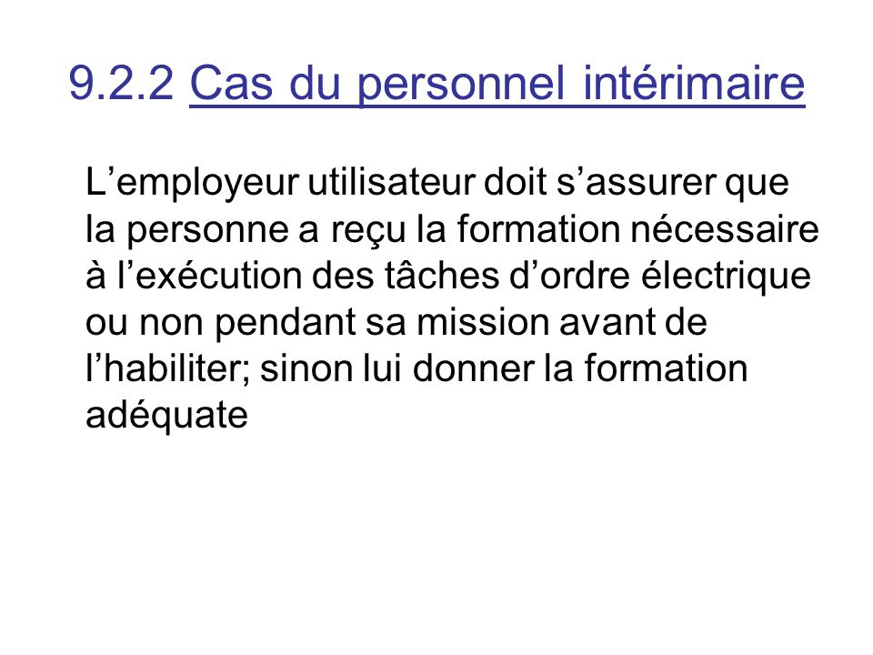 9.2.2 Cas du personnel intérimaire Lemployeur utilisateur doit sassurer que la personne a reçu la formation nécessaire à lexécution des tâches dordre